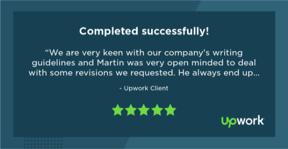 """Five-star Upwork review reading """"We are very keen with our company's writing guidelines and Martin was very open minded to deal with some revisions we requested. He always end up delivering good quality work. Highly recommended!"""""""